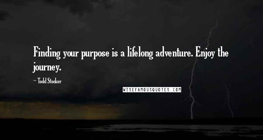 Todd Stocker quotes: Finding your purpose is a lifelong adventure. Enjoy the journey.