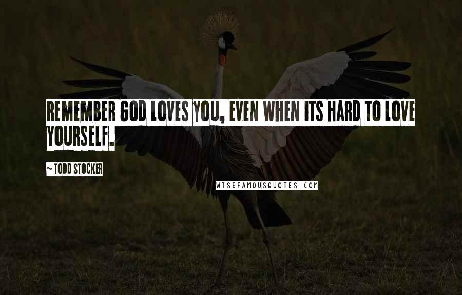 Todd Stocker quotes: Remember God loves you, even when its hard to love yourself.