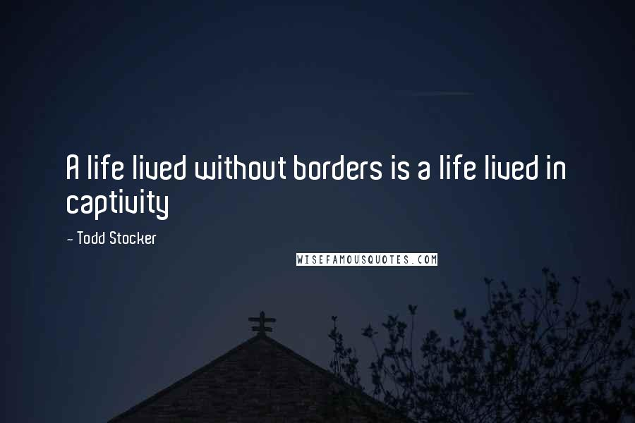 Todd Stocker quotes: A life lived without borders is a life lived in captivity