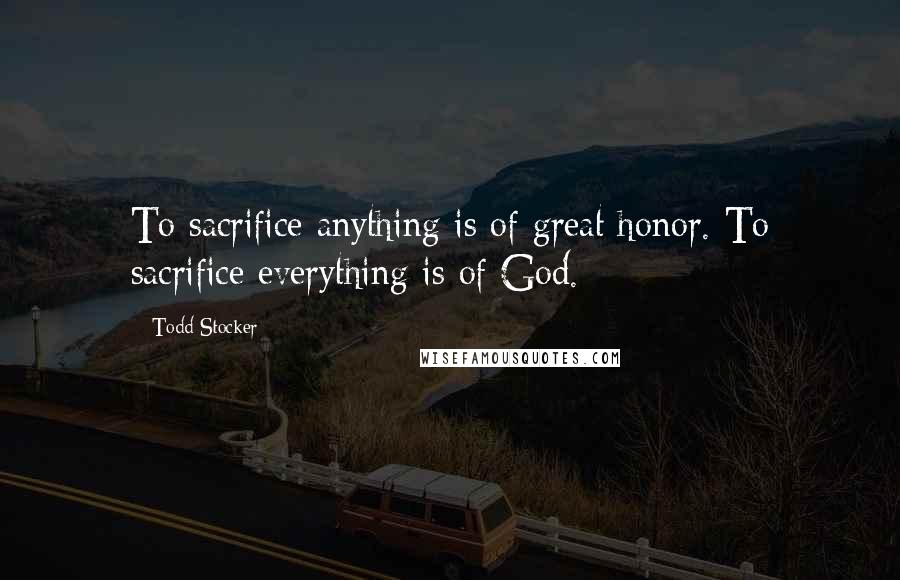 Todd Stocker quotes: To sacrifice anything is of great honor. To sacrifice everything is of God.