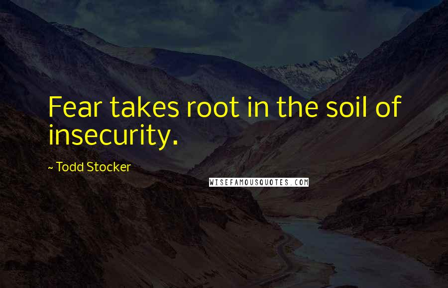 Todd Stocker quotes: Fear takes root in the soil of insecurity.