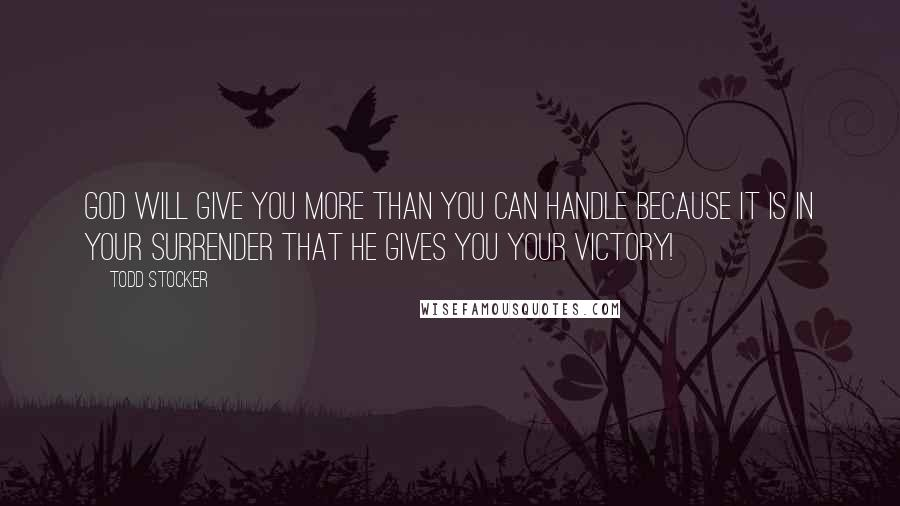 Todd Stocker quotes: God will give you more than you can handle because it is in your surrender that He gives you your victory!