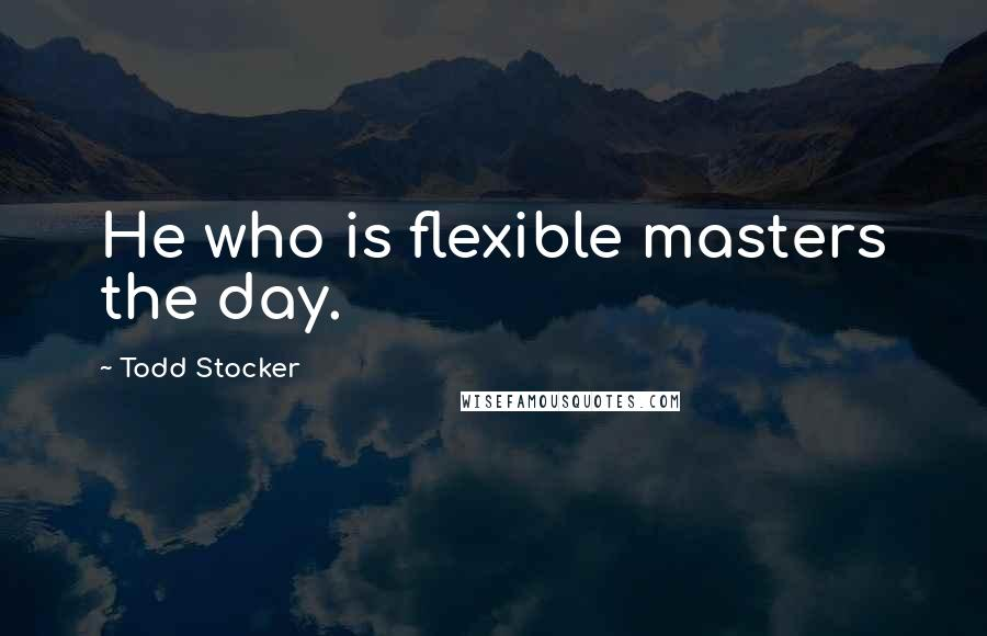 Todd Stocker quotes: He who is flexible masters the day.