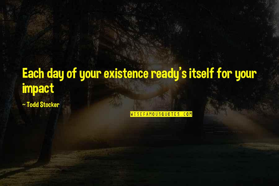Todd Stocker Quotes By Todd Stocker: Each day of your existence ready's itself for