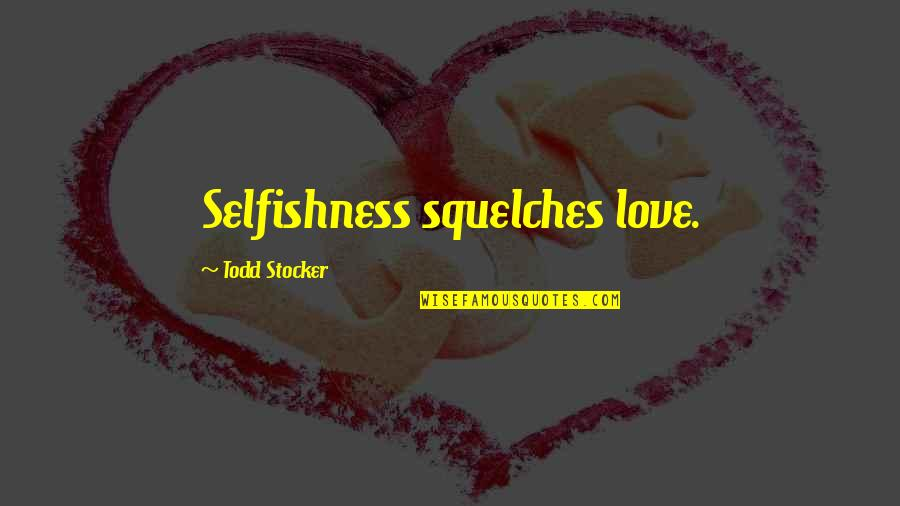 Todd Stocker Quotes By Todd Stocker: Selfishness squelches love.