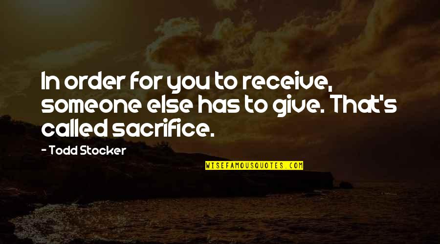 Todd Stocker Quotes By Todd Stocker: In order for you to receive, someone else
