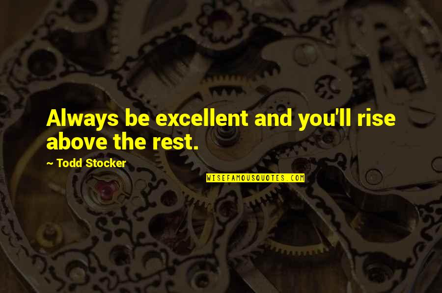 Todd Stocker Quotes By Todd Stocker: Always be excellent and you'll rise above the