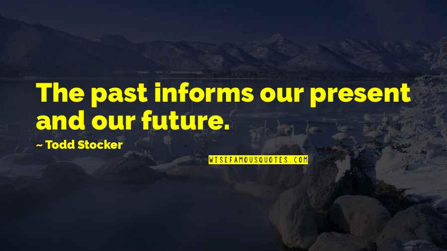 Todd Stocker Quotes By Todd Stocker: The past informs our present and our future.