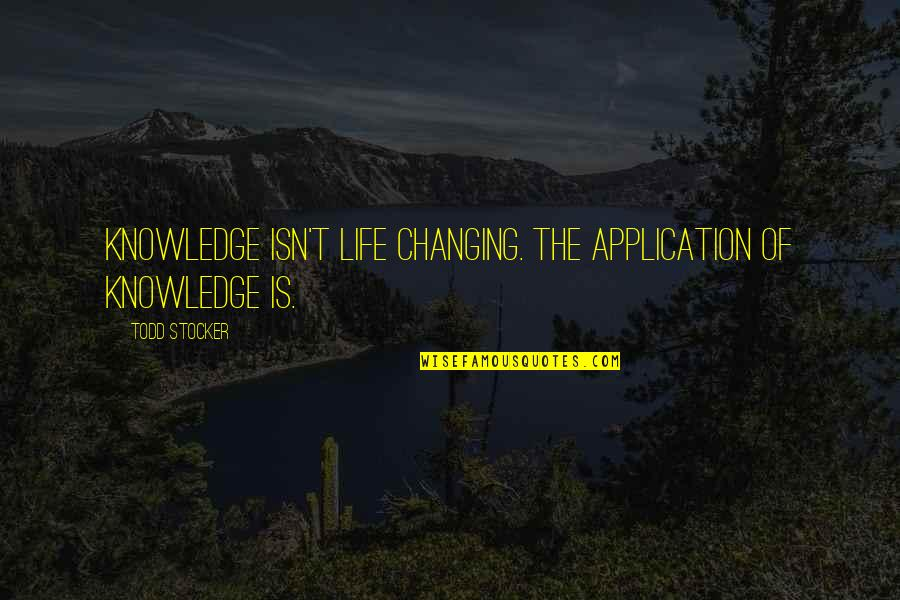 Todd Stocker Quotes By Todd Stocker: Knowledge isn't life changing. The application of knowledge