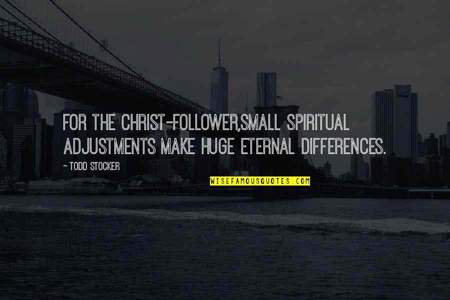 Todd Stocker Quotes By Todd Stocker: For the Christ-follower,small spiritual adjustments make huge eternal