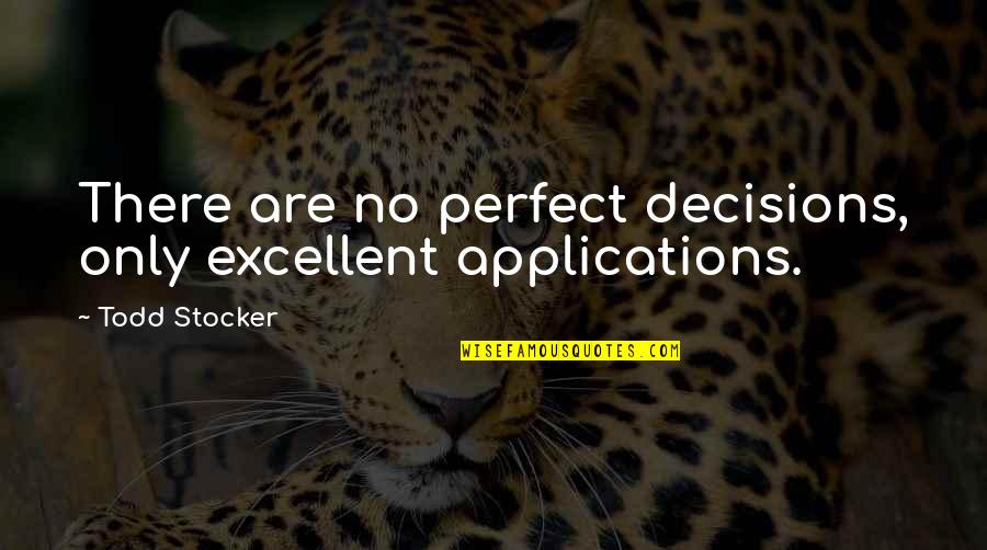 Todd Stocker Quotes By Todd Stocker: There are no perfect decisions, only excellent applications.