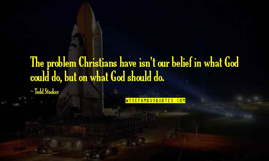 Todd Stocker Quotes By Todd Stocker: The problem Christians have isn't our belief in