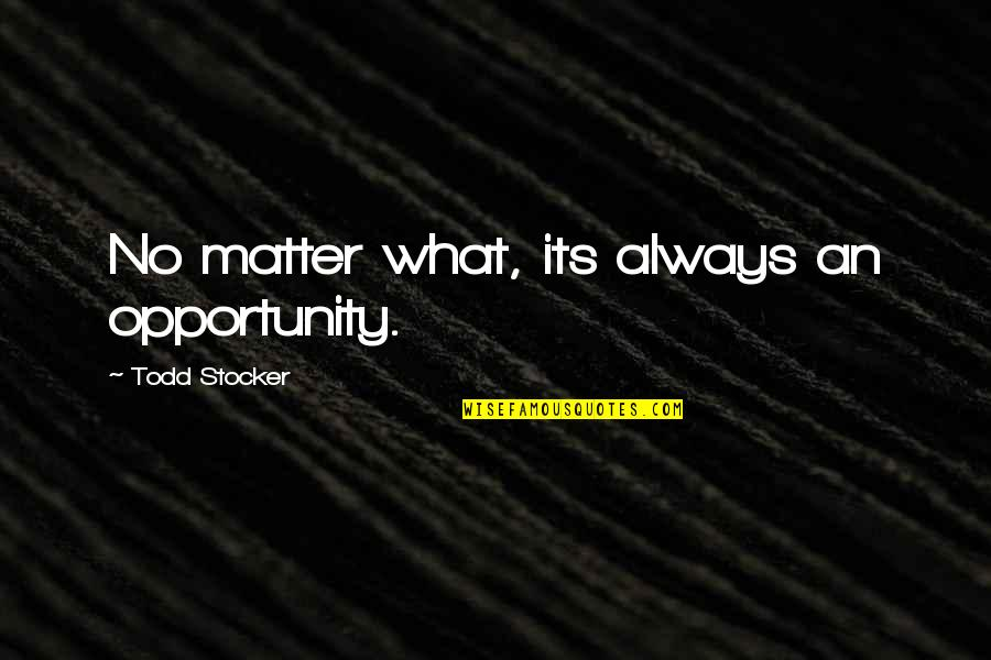 Todd Stocker Quotes By Todd Stocker: No matter what, its always an opportunity.