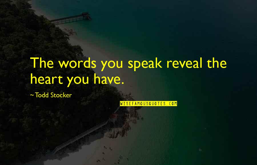 Todd Stocker Quotes By Todd Stocker: The words you speak reveal the heart you