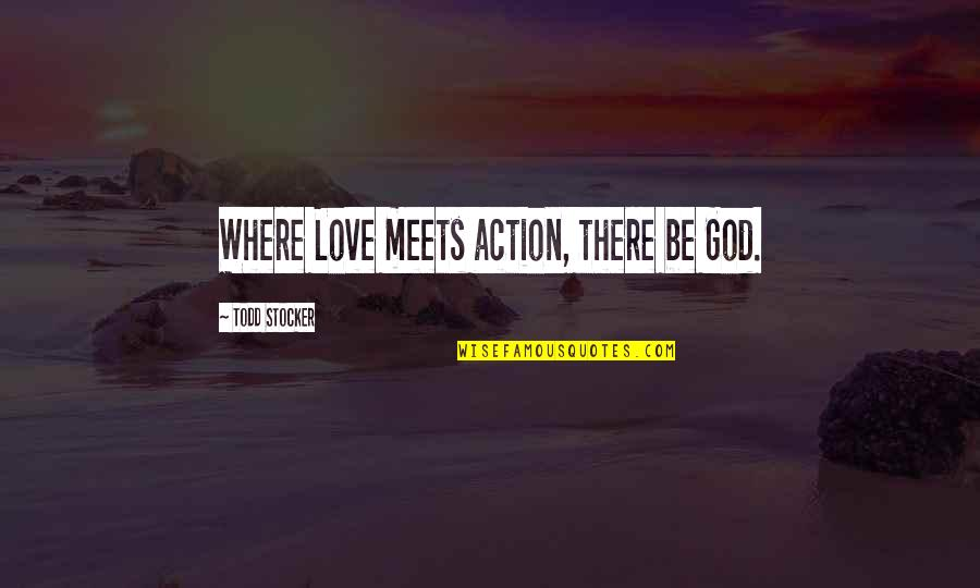 Todd Stocker Quotes By Todd Stocker: Where Love meets action, there be God.