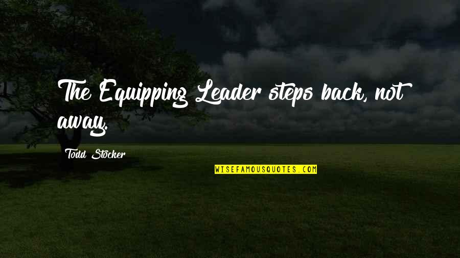 Todd Stocker Quotes By Todd Stocker: The Equipping Leader steps back, not away.