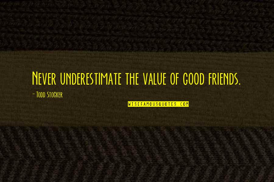 Todd Stocker Quotes By Todd Stocker: Never underestimate the value of good friends.