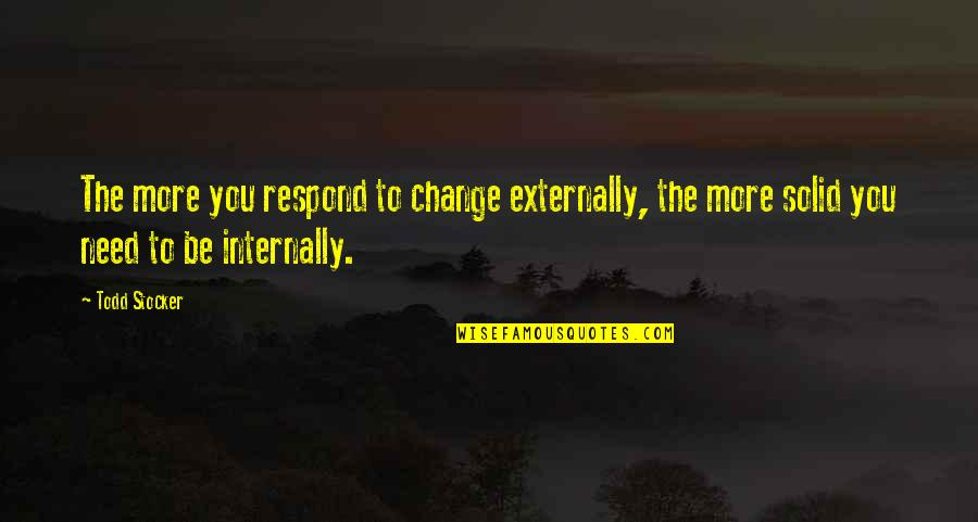 Todd Stocker Quotes By Todd Stocker: The more you respond to change externally, the