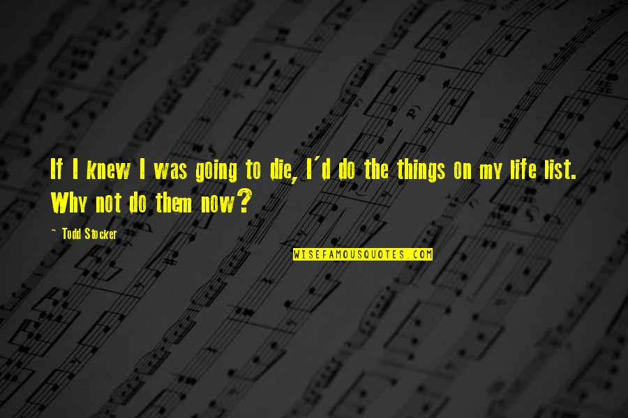 Todd Stocker Quotes By Todd Stocker: If I knew I was going to die,