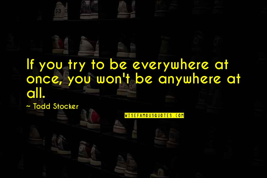 Todd Stocker Quotes By Todd Stocker: If you try to be everywhere at once,