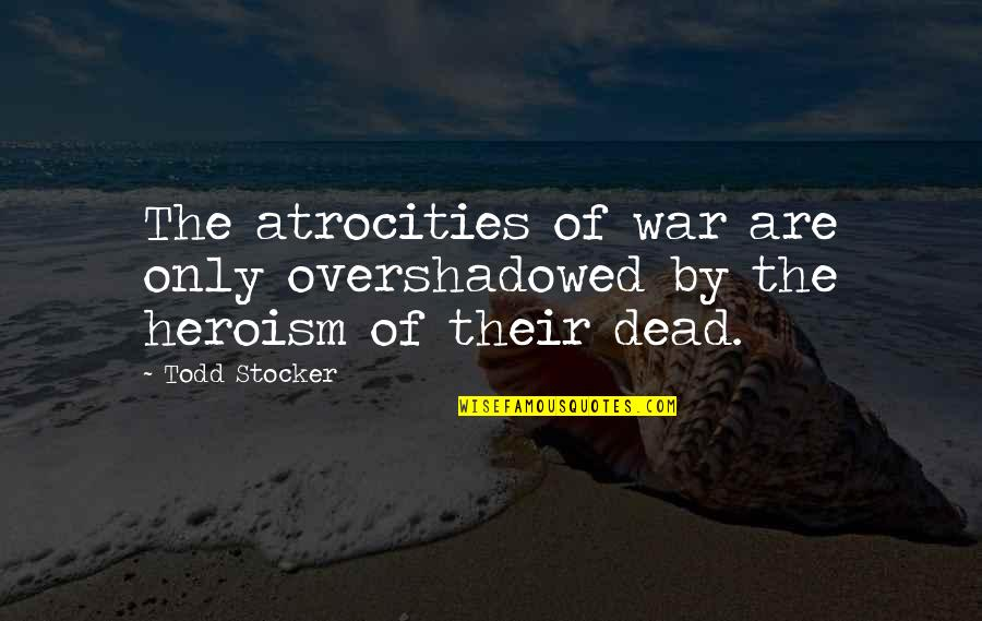 Todd Stocker Quotes By Todd Stocker: The atrocities of war are only overshadowed by