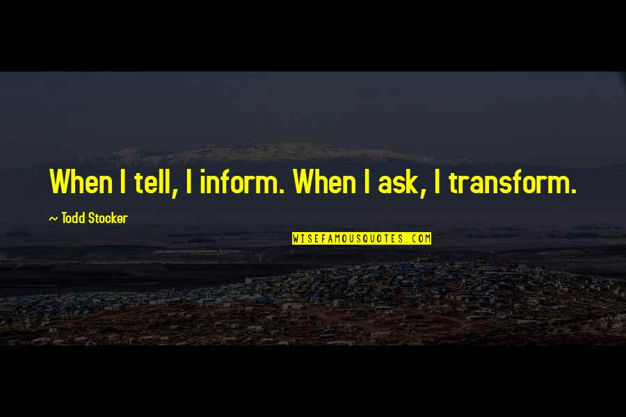 Todd Stocker Quotes By Todd Stocker: When I tell, I inform. When I ask,