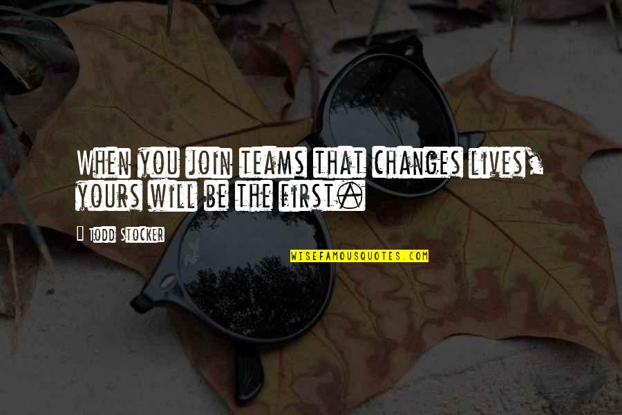 Todd Stocker Quotes By Todd Stocker: When you join teams that changes lives, yours
