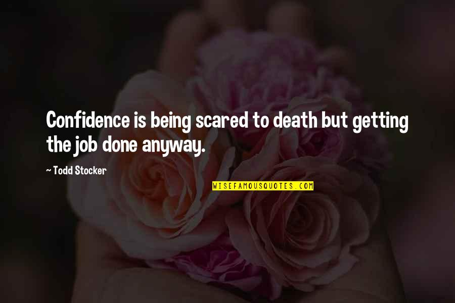 Todd Stocker Quotes By Todd Stocker: Confidence is being scared to death but getting
