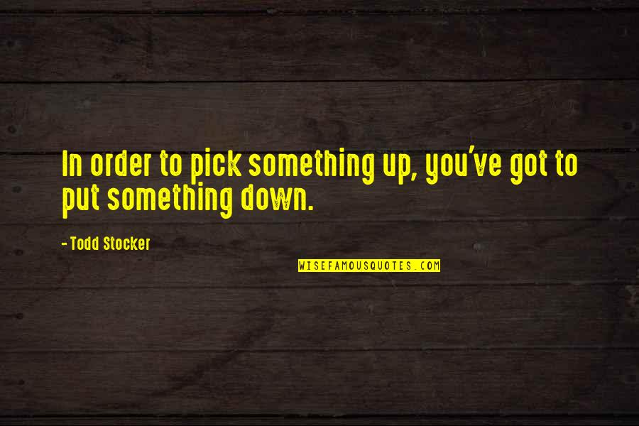 Todd Stocker Quotes By Todd Stocker: In order to pick something up, you've got