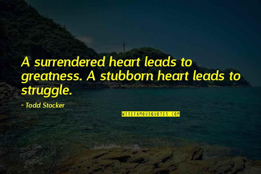 Todd Stocker Quotes By Todd Stocker: A surrendered heart leads to greatness. A stubborn
