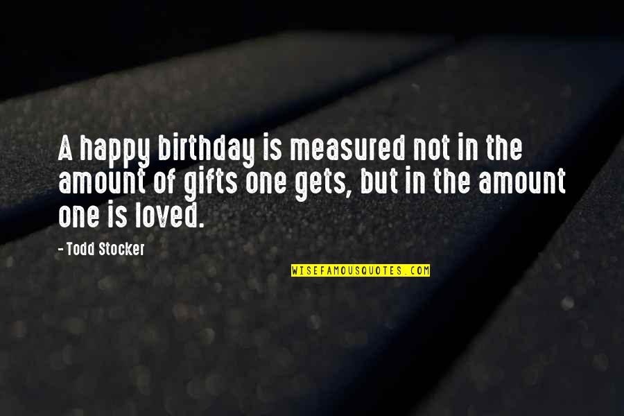 Todd Stocker Quotes By Todd Stocker: A happy birthday is measured not in the