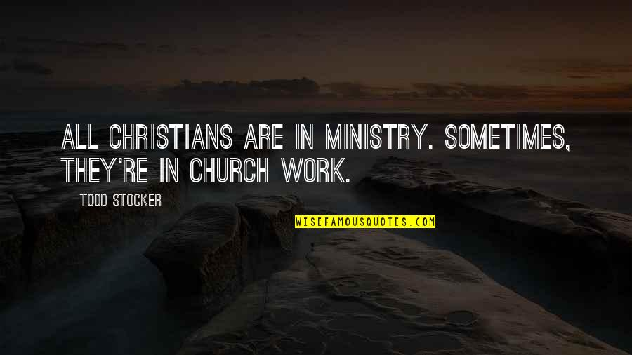 Todd Stocker Quotes By Todd Stocker: All Christians are in ministry. Sometimes, they're in