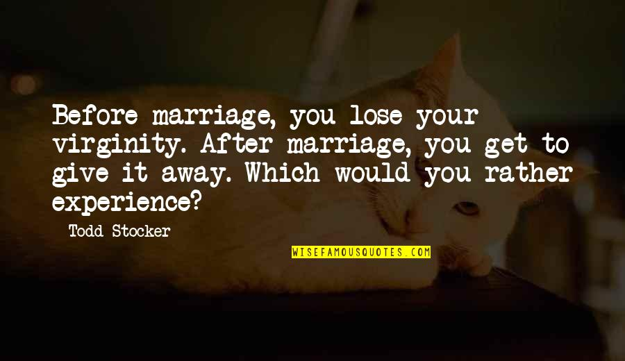 Todd Stocker Quotes By Todd Stocker: Before marriage, you lose your virginity. After marriage,