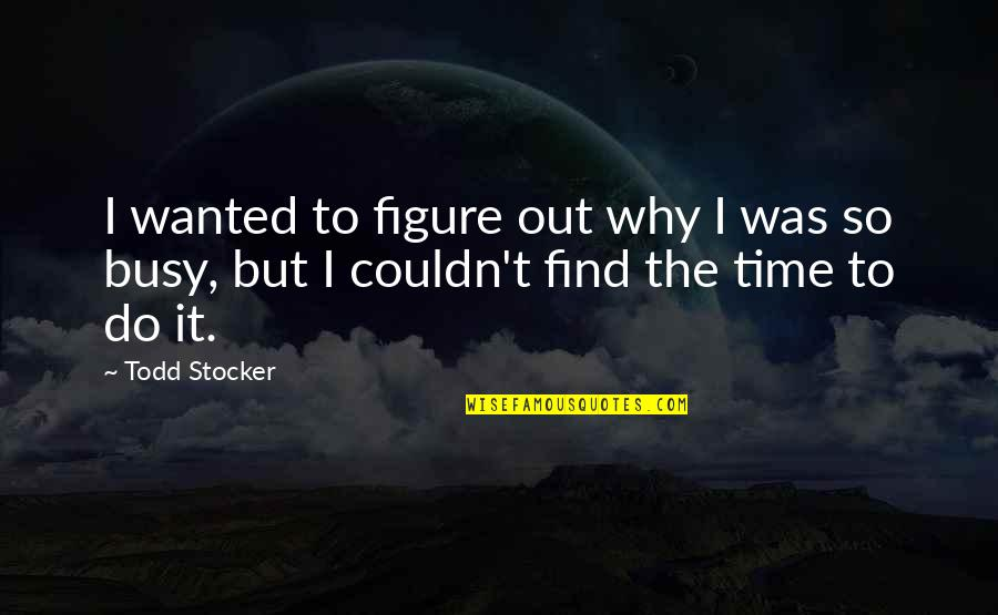 Todd Stocker Quotes By Todd Stocker: I wanted to figure out why I was
