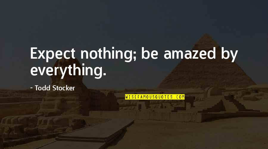 Todd Stocker Quotes By Todd Stocker: Expect nothing; be amazed by everything.