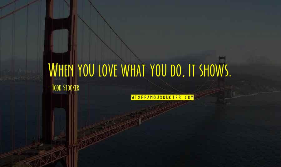 Todd Stocker Quotes By Todd Stocker: When you love what you do, it shows.