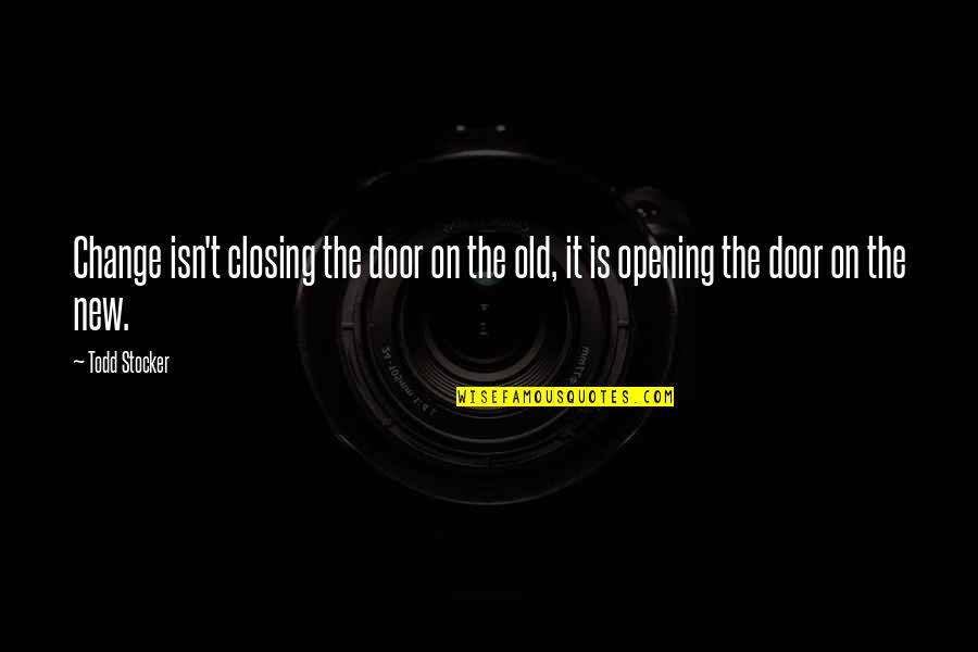 Todd Stocker Quotes By Todd Stocker: Change isn't closing the door on the old,