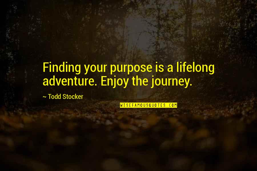 Todd Stocker Quotes By Todd Stocker: Finding your purpose is a lifelong adventure. Enjoy