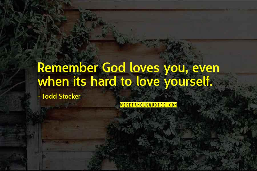 Todd Stocker Quotes By Todd Stocker: Remember God loves you, even when its hard