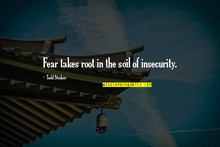 Todd Stocker Quotes By Todd Stocker: Fear takes root in the soil of insecurity.