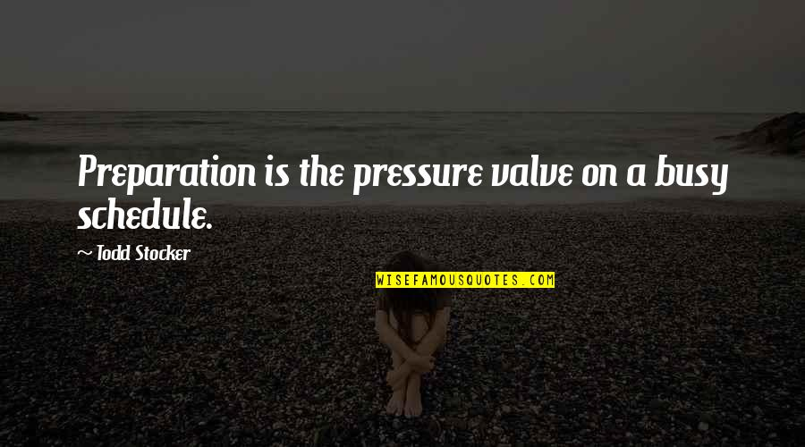 Todd Stocker Quotes By Todd Stocker: Preparation is the pressure valve on a busy