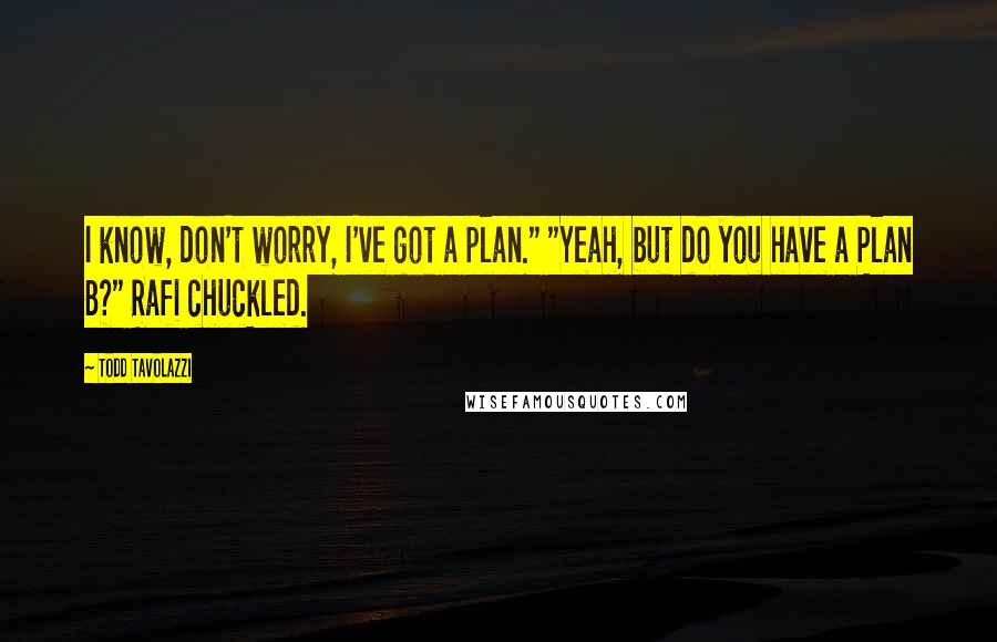 """Todd Tavolazzi quotes: I know, don't worry, I've got a plan."""" """"Yeah, but do you have a Plan B?"""" Rafi chuckled."""