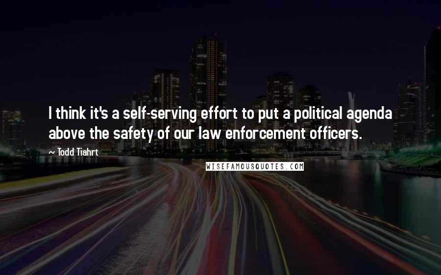 Todd Tiahrt quotes: I think it's a self-serving effort to put a political agenda above the safety of our law enforcement officers.