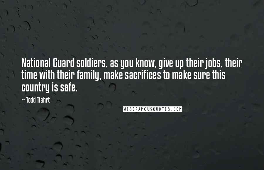 Todd Tiahrt quotes: National Guard soldiers, as you know, give up their jobs, their time with their family, make sacrifices to make sure this country is safe.