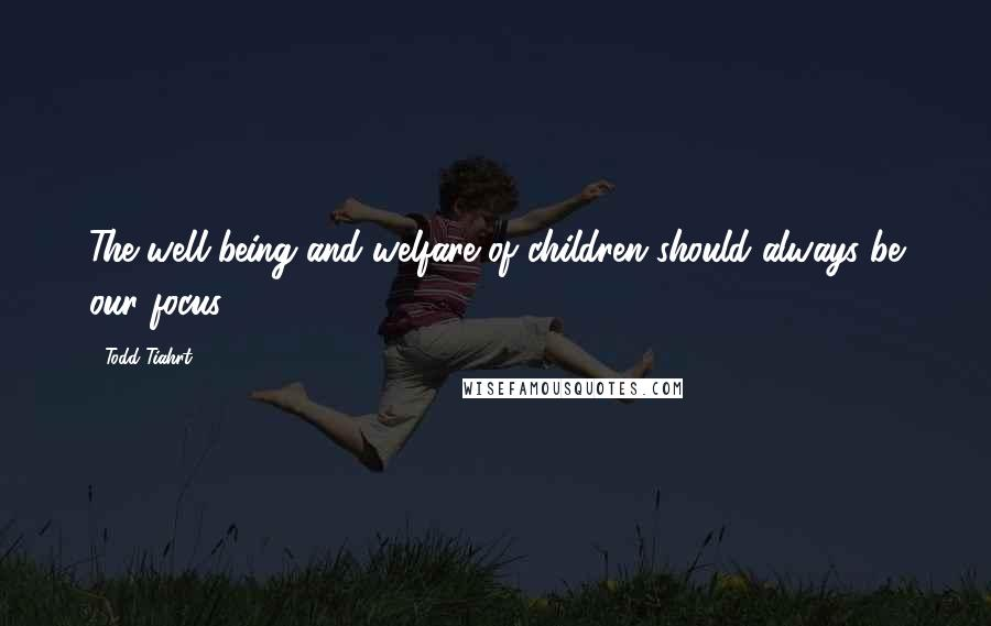 Todd Tiahrt quotes: The well-being and welfare of children should always be our focus.