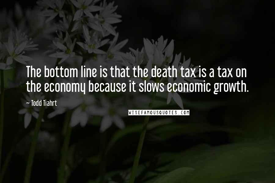 Todd Tiahrt quotes: The bottom line is that the death tax is a tax on the economy because it slows economic growth.