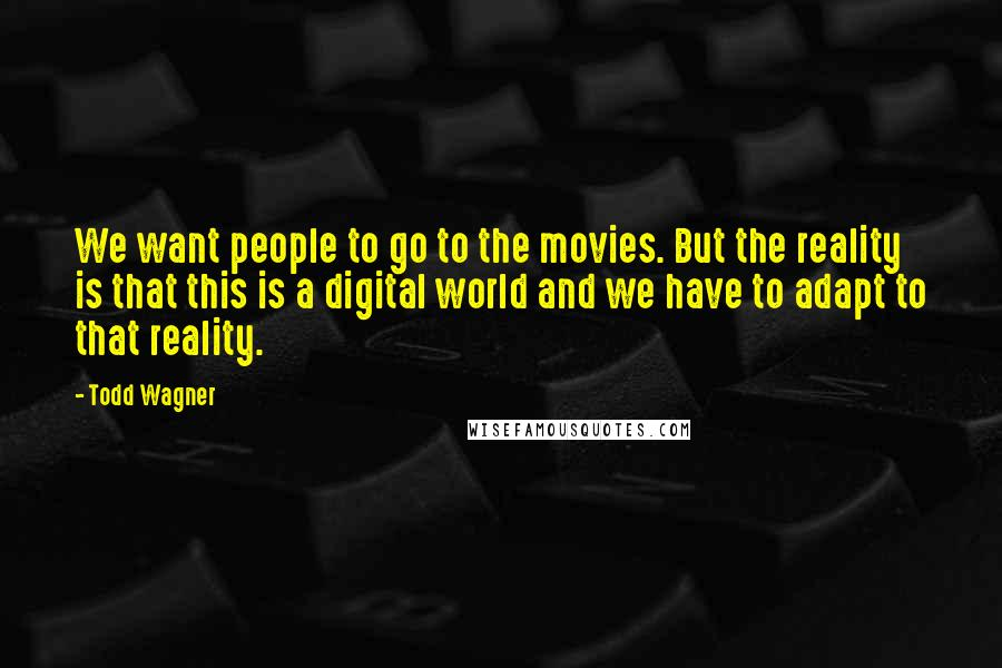 Todd Wagner quotes: We want people to go to the movies. But the reality is that this is a digital world and we have to adapt to that reality.