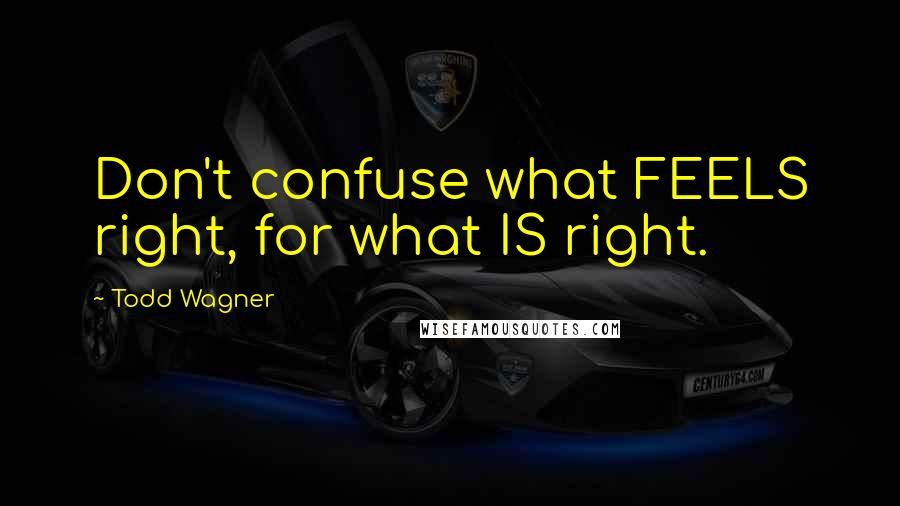 Todd Wagner quotes: Don't confuse what FEELS right, for what IS right.