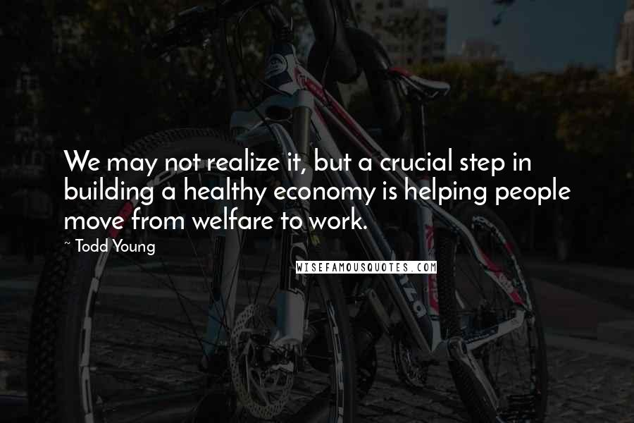 Todd Young quotes: We may not realize it, but a crucial step in building a healthy economy is helping people move from welfare to work.