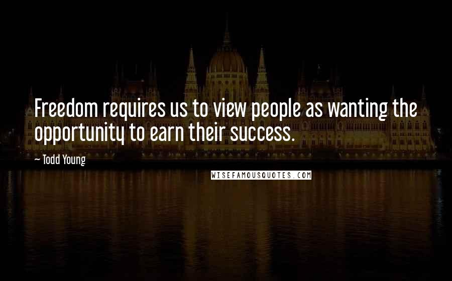Todd Young quotes: Freedom requires us to view people as wanting the opportunity to earn their success.